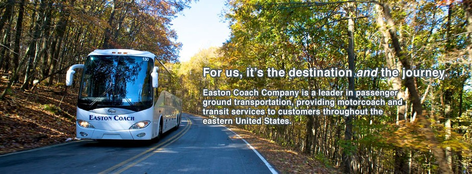 For us, it's the destination and the journey. Easton Coach Company is a leader in passenger ground transportation, providing motor coach and transit services to customers throughout the United States.